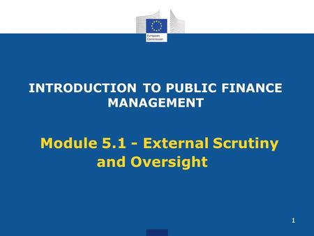 INTRODUCTION TO PUBLIC FINANCE MANAGEMENT Module 5.1 - External Scrutiny and Oversight 1.