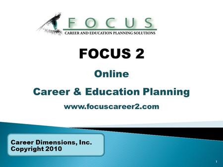 1 Career Dimensions, Inc. Copyright 2010 FOCUS 2 Online Career & Education Planning www.focuscareer2.com.