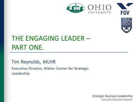 Strategic Business Leadership Executive Education Seminar THE ENGAGING LEADER – PART ONE. Tim Reynolds, MLHR Executive Director, Walter Center for Strategic.
