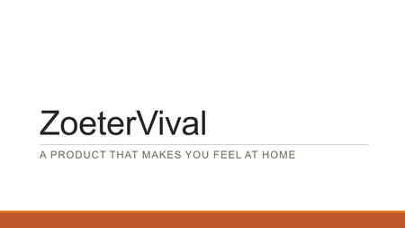 ZoeterVival A PRODUCT THAT MAKES YOU FEEL AT HOME.