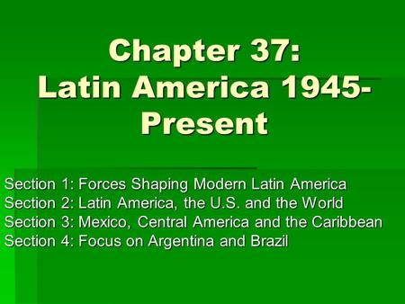 Chapter 37: Latin America 1945- Present Section 1: Forces Shaping Modern Latin America Section 2: Latin America, the U.S. and the World Section 3: Mexico,