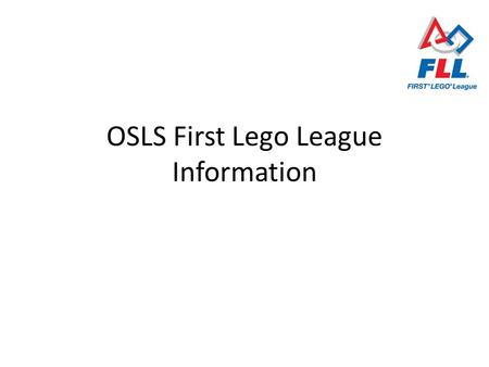 OSLS First Lego League Information. Overview of FLL Program FIRST = For Inspiration and Recognition of Science and Technology Inspire young people's interest.