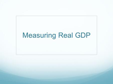 Measuring Real GDP. Two Variables of GDP: P and Q PriceQuantityGDP $102$20 $152$30 $103$30 If you ONLY had GDP column, you could not tell WHY the GDP.