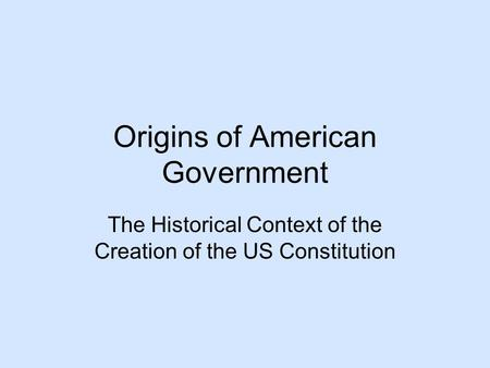 Origins of American Government The Historical Context of the Creation of the US Constitution.