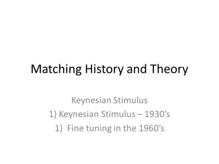 Matching History and Theory Keynesian Stimulus 1) Keynesian Stimulus – 1930's 1)Fine tuning in the 1960's.