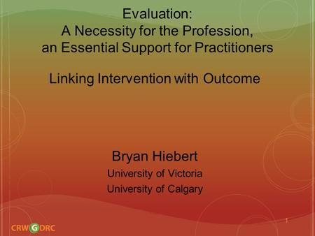 Evaluation: A Necessity for the Profession, an Essential Support for Practitioners Linking Intervention with Outcome Bryan Hiebert University of Victoria.
