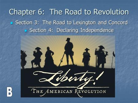 Chapter 6: The Road to Revolution Section 3: The Road to Lexington and Concord Section 3: The Road to Lexington and Concord Section 4: Declaring Independence.