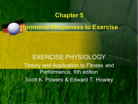 Chapter 5 Hormonal Responses to Exercise EXERCISE PHYSIOLOGY Theory and Application to Fitness and Performance, 6th edition Scott K. Powers & Edward T.
