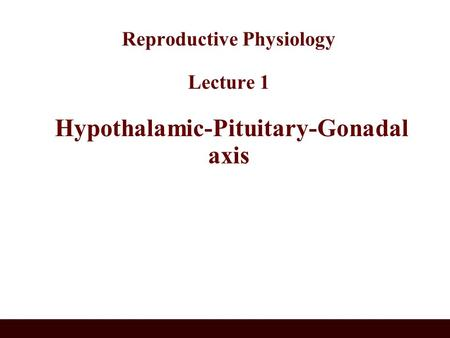 Reproductive Physiology Lecture 1 Hypothalamic-Pituitary-Gonadal axis.