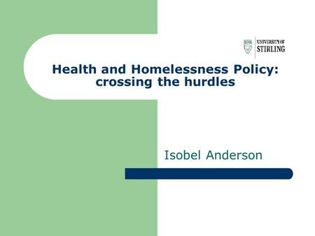 Health and Homelessness Policy: crossing the hurdles Isobel Anderson.