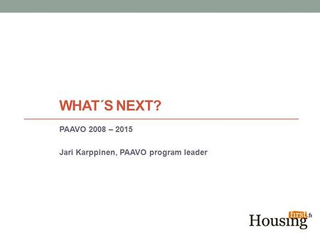 WHAT´S NEXT? PAAVO 2008 – 2015 Jari Karppinen, PAAVO program leader.