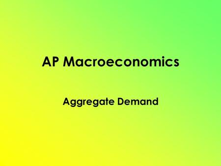 AP Macroeconomics Aggregate Demand. Determinants of AD Consumption (C) Gross Private Investment (I G ) Government Spending (G) Net Exports (X N ) = Exports.