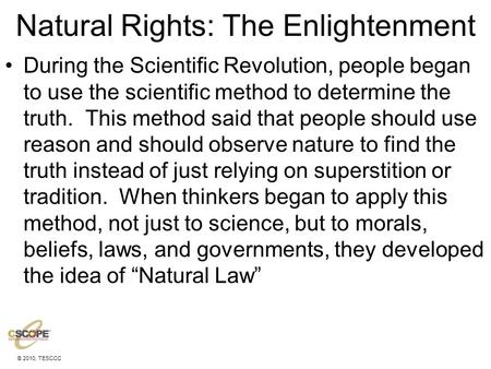 © 2010, TESCCC Natural Rights: The Enlightenment During the Scientific Revolution, people began to use the scientific method to determine the truth. This.