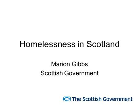Homelessness in Scotland Marion Gibbs Scottish Government.