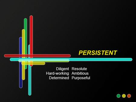PERSISTENT Resolute Ambitious Purposeful Diligent Hard-working Determined.
