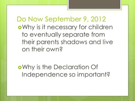 Do Now September 9, 2012  Why is it necessary for children to eventually separate from their parents shadows and live on their own?  Why is the Declaration.