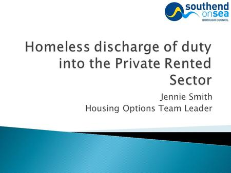 Jennie Smith Housing Options Team Leader. The Localism Act 2011 which amended the 'Housing Act 1996' gave Councils the power to discharge the main homelessness.