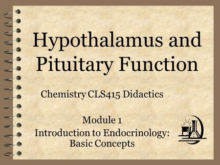 Hypothalamus and Pituitary Function Chemistry CLS415 Didactics Module 1 Introduction to Endocrinology: Basic Concepts.