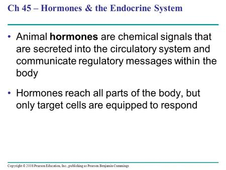 Copyright © 2008 Pearson Education, Inc., publishing as Pearson Benjamin Cummings Ch 45 – Hormones & the Endocrine System Animal hormones are chemical.