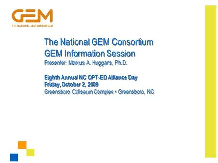 The National GEM Consortium GEM Information Session Presenter: Marcus A. Huggans, Ph.D. Eighth Annual NC OPT-ED Alliance Day Friday, October 2, 2009 Greensboro.