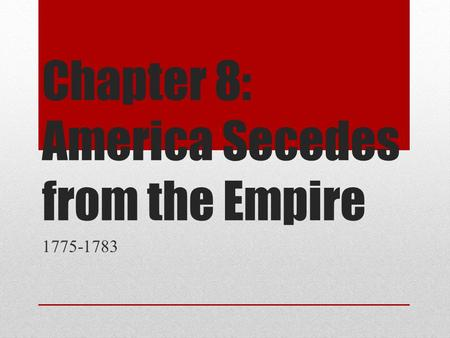 Chapter 8: America Secedes from the Empire 1775-1783.
