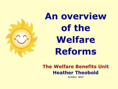 An overview of the Welfare Reforms The Welfare Benefits Unit Heather Theobold October 2012.