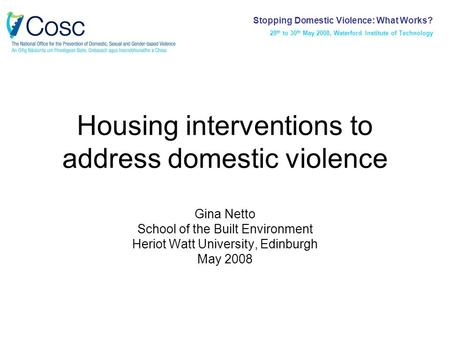 Housing interventions to address domestic violence Gina Netto School of the Built Environment Heriot Watt University, Edinburgh May 2008 Stopping Domestic.