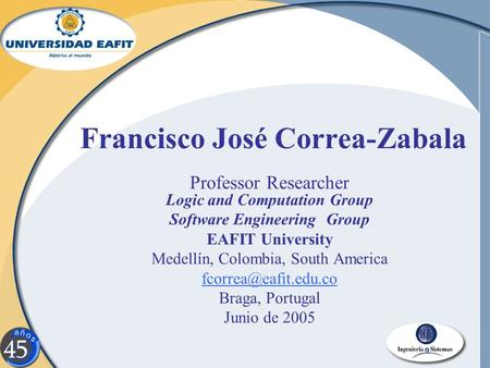 Francisco José Correa-Zabala Professor Researcher Logic and Computation Group Software Engineering Group EAFIT University Medellín, Colombia, South America.