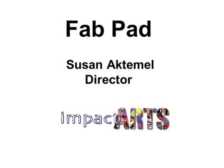 Fab Pad Susan Aktemel Director. Who is Impact Arts? Independent community arts organisation Established 1994 23 full-time, up to 60 part time artists.