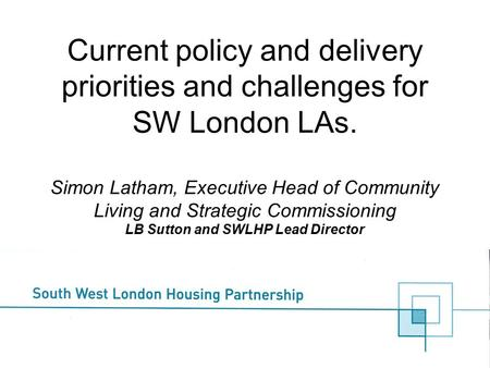 Current policy and delivery priorities and challenges for SW London LAs. Simon Latham, Executive Head of Community Living and Strategic Commissioning LB.