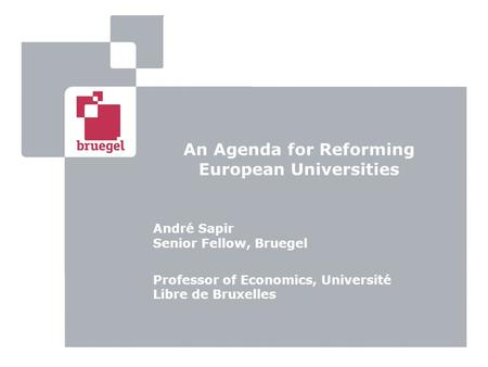 An Agenda for Reforming European Universities André Sapir Senior Fellow, Bruegel Professor of Economics, Université Libre de Bruxelles.