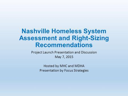 Nashville Homeless System Assessment and Right-Sizing Recommendations Project Launch Presentation and Discussion May 7, 2015 Hosted by MHC and MDHA Presentation.