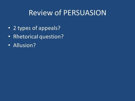 Review of PERSUASION 2 types of appeals? Rhetorical question? Allusion?