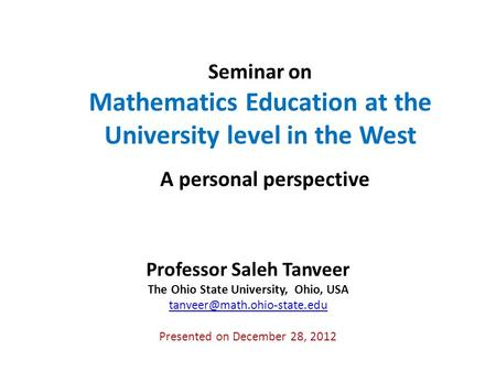 Seminar on Mathematics Education at the University level in the West A personal perspective Professor Saleh Tanveer The Ohio State University, Ohio, USA.