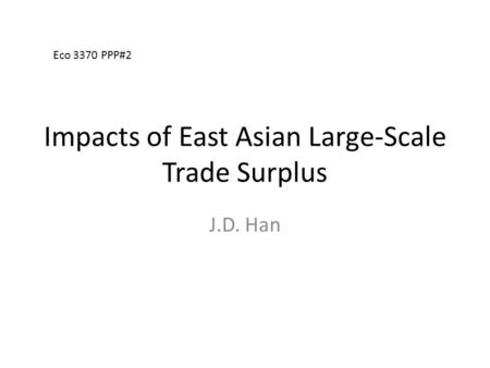 Impacts of East Asian Large-Scale Trade Surplus J.D. Han Eco 3370 PPP#2.