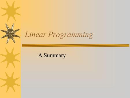 Linear Programming A Summary. What??  Linear Programming is an algebraic strategy used to find optimal solutions. –Uses linear inequalities called constraints.