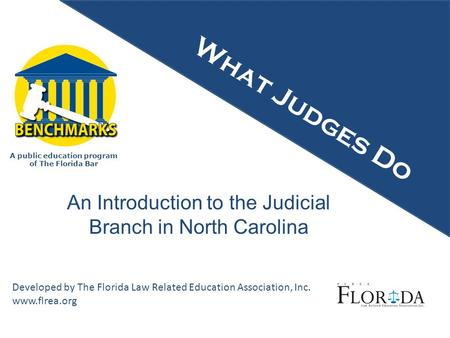 A public education program of The Florida Bar Developed by The Florida Law Related Education Association, Inc. www.flrea.org What Judges Do An Introduction.