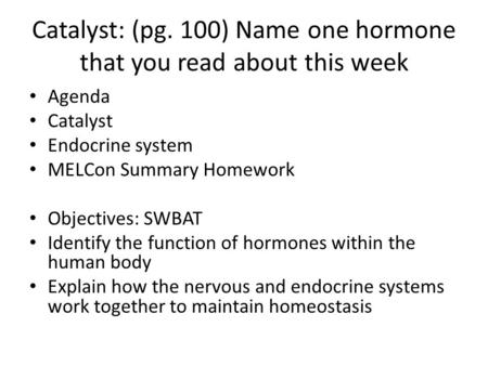 Catalyst: (pg. 100) Name one hormone that you read about this week Agenda Catalyst Endocrine system MELCon Summary Homework Objectives: SWBAT Identify.