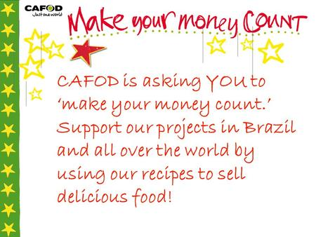 CAFOD is asking YOU to 'make your money count.' Support our projects in Brazil and all over the world by using our recipes to sell delicious food!