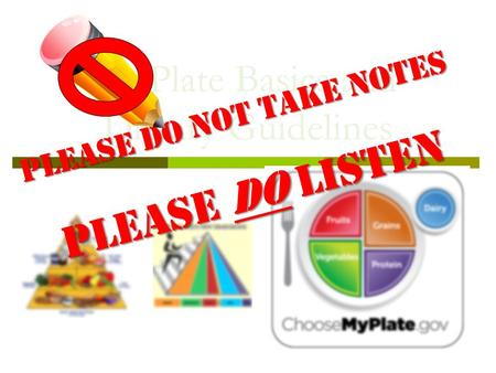 MyPlate Basics and Dietary Guidelines Please DO NOT take notes Please DO listen.