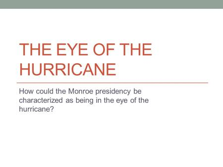 THE EYE OF THE HURRICANE How could the Monroe presidency be characterized as being in the eye of the hurricane?