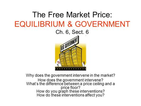 The Free Market Price: EQUILIBRIUM & GOVERNMENT Ch. 6, Sect. 6 Why does the government intervene in the market? How does the government intervene? What's.