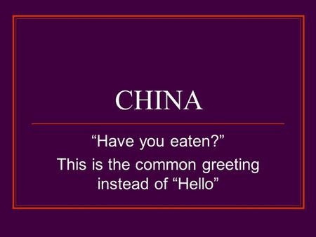 "CHINA ""Have you eaten?"" This is the common greeting instead of ""Hello"""