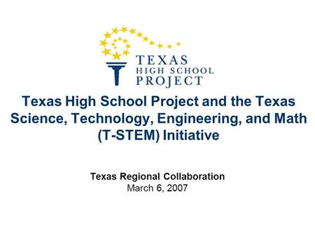 Texas High School Project and the Texas Science, Technology, Engineering, and Math (T-STEM) Initiative Texas Regional Collaboration March 6, 2007.