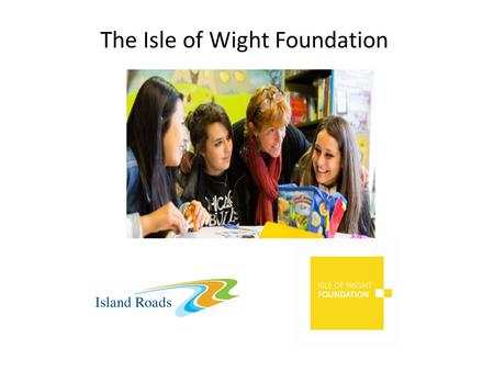 The Isle of Wight Foundation. Making a difference where we work A charitable trust providing grants and volunteering support to help the Island community.