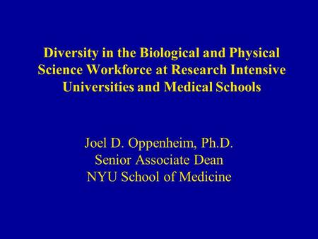 Diversity in the Biological and Physical Science Workforce at Research Intensive Universities and Medical Schools Joel D. Oppenheim, Ph.D. Senior Associate.