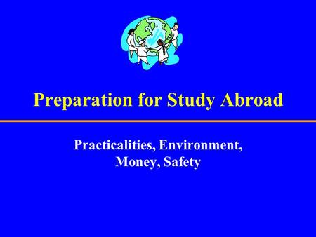 Preparation for Study Abroad Practicalities, Environment, Money, Safety.