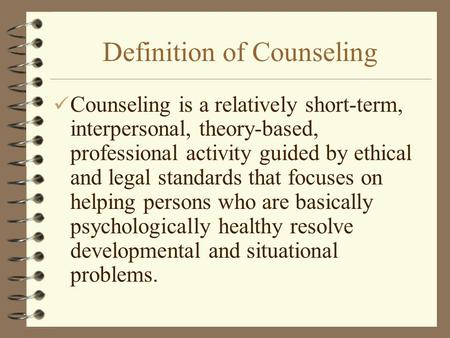 Definition of Counseling Counseling is a relatively short-term, interpersonal, theory-based, professional activity guided by ethical and legal standards.