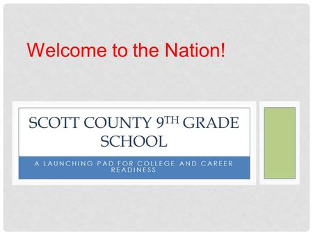 A LAUNCHING PAD FOR COLLEGE AND CAREER READINESS SCOTT COUNTY 9 TH GRADE SCHOOL Welcome to the Nation!