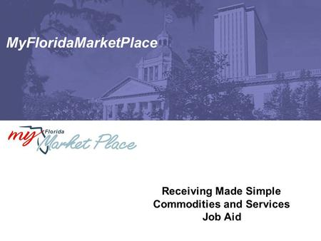 MyFloridaMarketPlace Receiving Made Simple Commodities and Services Job Aid.